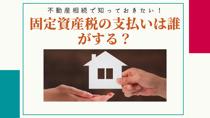 不動産相続で知っておきたい!固定資産税の支払いは誰がする?の画像