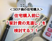 <コロナ禍の住宅購入> 住宅購入前に「家計費の見直し」を検討する?!の画像