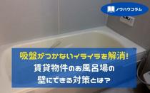 吸盤がつかないイライラを解消!賃貸物件のお風呂場の壁にできる対策とは?の画像
