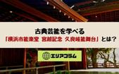 古典芸能を学べる「横浜市能楽堂 宮越記念 久良岐能舞台」とは?の画像